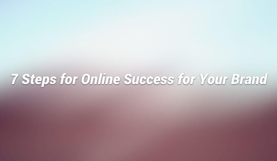 7 Steps for Online Success for Your Brand